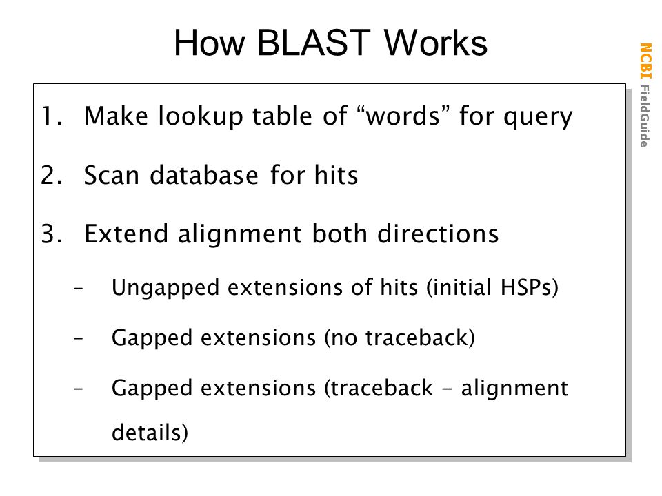 "NCBI FieldGuide How BLAST Works 1.Make lookup table of ""words"" for query 2.Scan database for hits 3.Extend alignment both directions –Ungapped extensi"