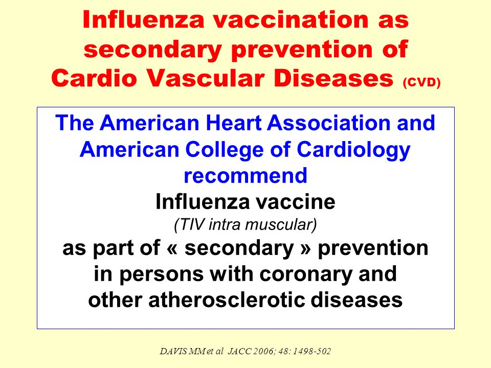 Influenza vaccination as secondary prevention of Cardio Vascular Diseases (CVD) The American Heart Association and American College of Cardiology recommend Influenza vaccine (TIV intra muscular) as part of « secondary » prevention in persons with coronary and other atherosclerotic diseases DAVIS MM et al JACC 2006; 48: 1498-502