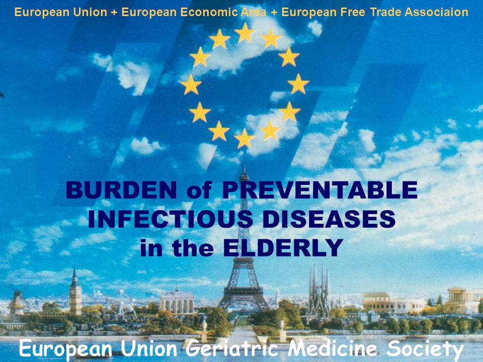 BURDEN of PREVENTABLE INFECTIOUS DISEASES in the ELDERLY European Union + European Economic Area + European Free Trade Associaion European Union Geriatric Medicine Society