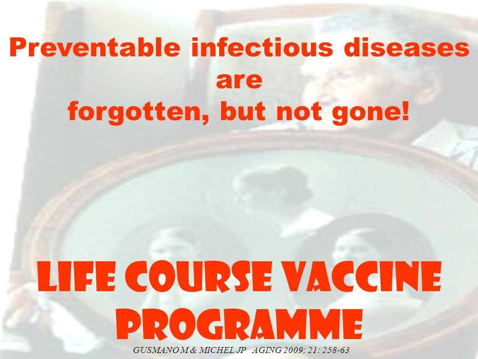 Preventable infectious diseases are forgotten, but not gone! LIFE COURSE VACCINE PROGRAMME GUSMANO M & MICHEL JP AGING 2009; 21: 258-63
