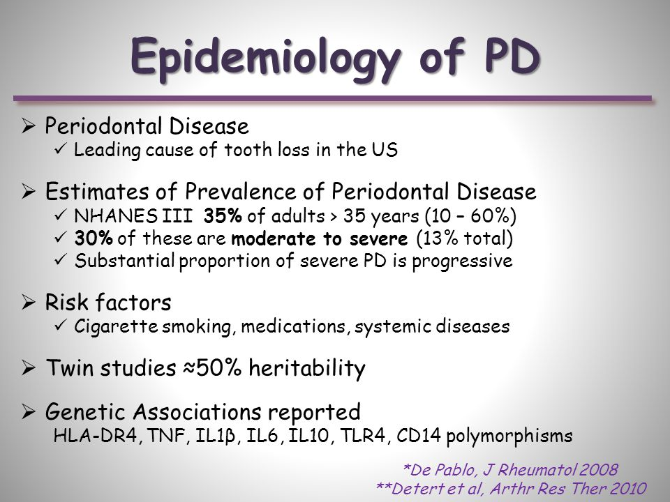 Epidemiology of PD  Periodontal Disease Leading cause of tooth loss in the US  Estimates of Prevalence of Periodontal Disease NHANES III 35% of adults > 35 years (10 – 60%) 30% of these are moderate to severe (13% total) Substantial proportion of severe PD is progressive  Risk factors Cigarette smoking, medications, systemic diseases  Twin studies ≈50% heritability  Genetic Associations reported HLA-DR4, TNF, IL1β, IL6, IL10, TLR4, CD14 polymorphisms *De Pablo, J Rheumatol 2008 **Detert et al, Arthr Res Ther 2010