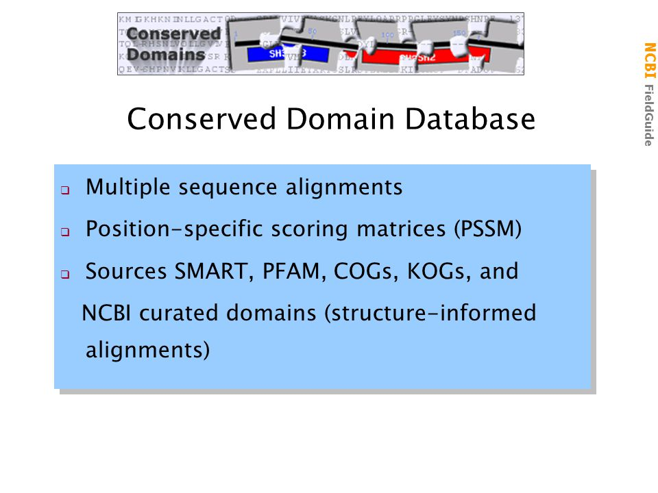 NCBI FieldGuide Conserved Domain Database  Multiple sequence alignments  Position-specific scoring matrices (PSSM)  Sources SMART, PFAM, COGs, KOGs, and NCBI curated domains (structure-informed alignments)  Multiple sequence alignments  Position-specific scoring matrices (PSSM)  Sources SMART, PFAM, COGs, KOGs, and NCBI curated domains (structure-informed alignments)