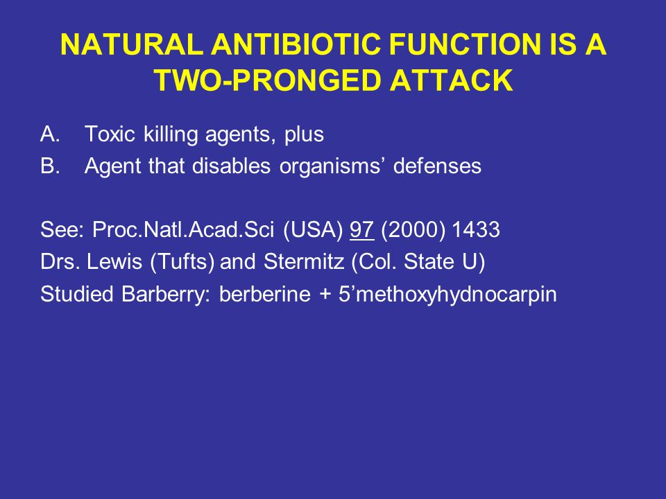 NATURAL ANTIBIOTIC FUNCTION IS A TWO-PRONGED ATTACK A.Toxic killing agents, plus B.Agent that disables organisms' defenses See: Proc.Natl.Acad.Sci (US