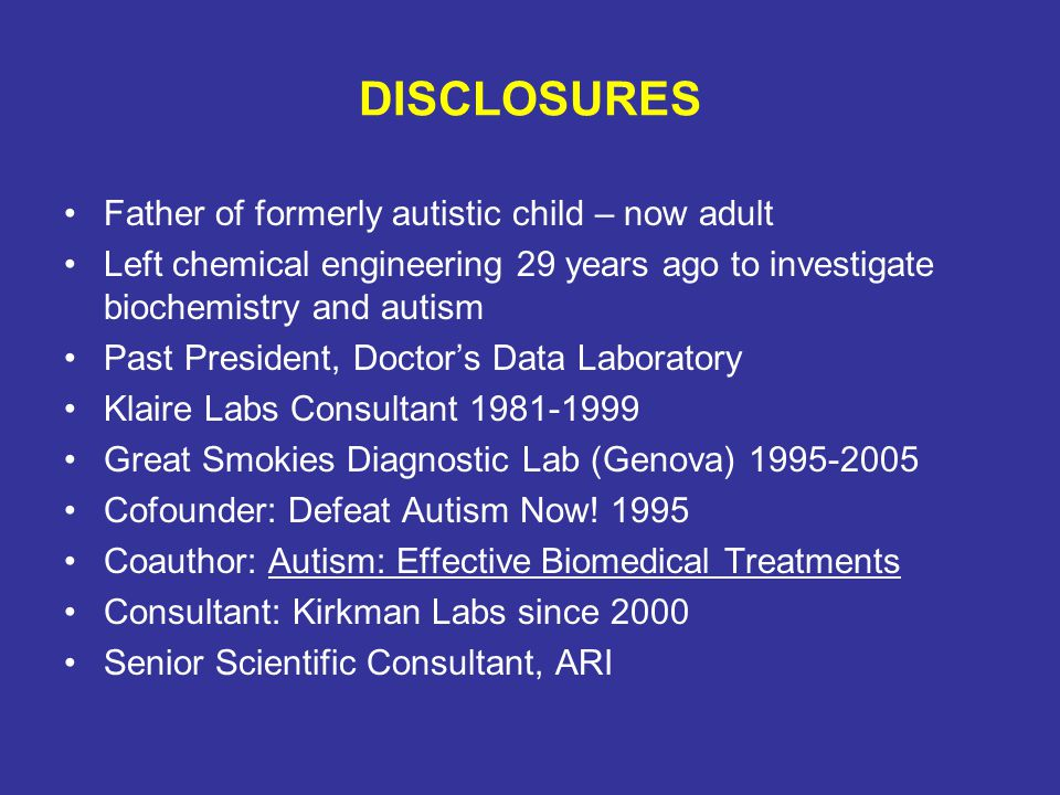 DISCLOSURES Father of formerly autistic child – now adult Left chemical engineering 29 years ago to investigate biochemistry and autism Past President