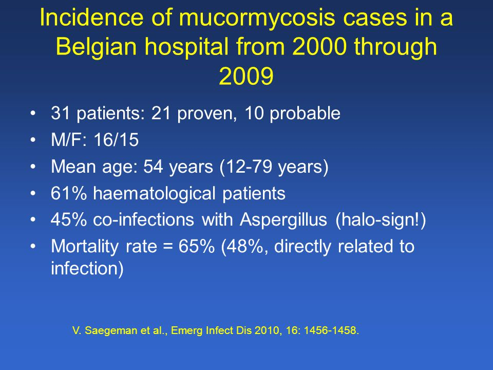 Incidence of mucormycosis cases in a Belgian hospital from 2000 through 2009 31 patients: 21 proven, 10 probable M/F: 16/15 Mean age: 54 years (12-79 years) 61% haematological patients 45% co-infections with Aspergillus (halo-sign!) Mortality rate = 65% (48%, directly related to infection) V.