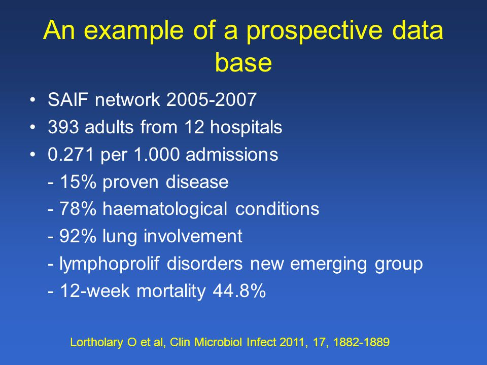 An example of a prospective data base SAIF network 2005-2007 393 adults from 12 hospitals 0.271 per 1.000 admissions - 15% proven disease - 78% haematological conditions - 92% lung involvement - lymphoprolif disorders new emerging group - 12-week mortality 44.8% Lortholary O et al, Clin Microbiol Infect 2011, 17, 1882-1889