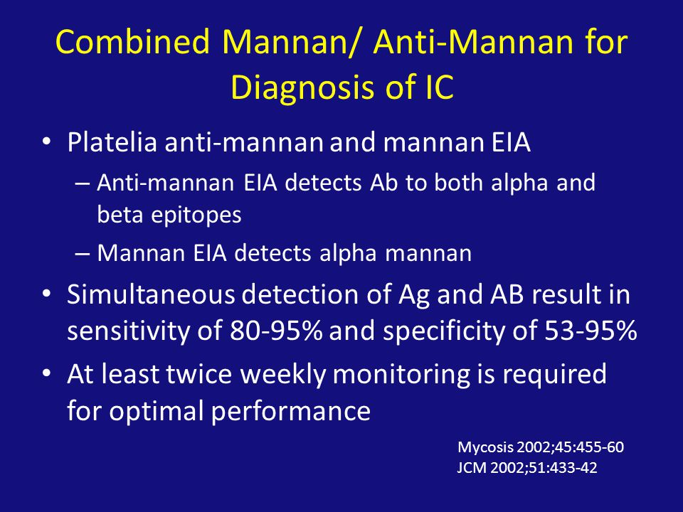 Combined Mannan/ Anti-Mannan for Diagnosis of IC Platelia anti-mannan and mannan EIA – Anti-mannan EIA detects Ab to both alpha and beta epitopes – Mannan EIA detects alpha mannan Simultaneous detection of Ag and AB result in sensitivity of 80-95% and specificity of 53-95% At least twice weekly monitoring is required for optimal performance Mycosis 2002;45:455-60 JCM 2002;51:433-42
