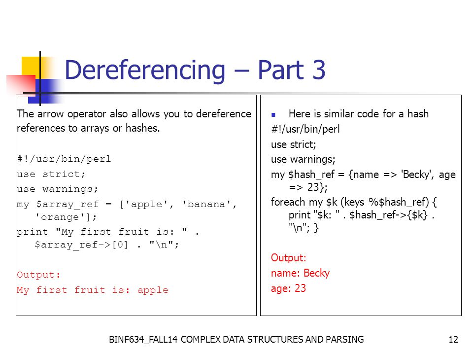 BINF634_FALL14 COMPLEX DATA STRUCTURES AND PARSING12 Dereferencing – Part 3 The arrow operator also allows you to dereference references to arrays or hashes.