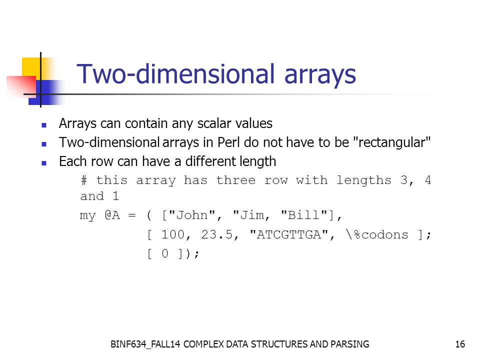 BINF634_FALL14 COMPLEX DATA STRUCTURES AND PARSING16 Two-dimensional arrays Arrays can contain any scalar values Two-dimensional arrays in Perl do not have to be rectangular Each row can have a different length # this array has three row with lengths 3, 4 and 1 my @A = ( [ John , Jim, Bill ], [ 100, 23.5, ATCGTTGA , \%codons ]; [ 0 ]);