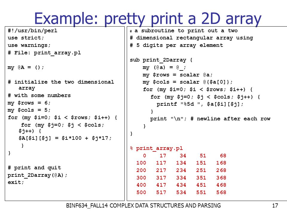 Example: pretty print a 2D array #!/usr/bin/perl use strict; use warnings; # File: print_array.pl my @A = (); # initialize the two dimensional array # with some numbers my $rows = 6; my $cols = 5; for (my $i=0; $i < $rows; $i++) { for (my $j=0; $j < $cols; $j++) { $A[$i][$j] = $i*100 + $j*17; } # print and quit print_2Darray(@A); exit; # a subroutine to print out a two # dimensional rectangular array using # 5 digits per array element sub print_2Darray { my (@a) = @_; my $rows = scalar @a; my $cols = scalar @{$a[0]}; for (my $i=0; $i < $rows; $i++) { for (my $j=0; $j < $cols; $j++) { printf %5d , $a[$i][$j]; } print \n ; # newline after each row } % print_array.pl 0 17 34 51 68 100 117 134 151 168 200 217 234 251 268 300 317 334 351 368 400 417 434 451 468 500 517 534 551 568 17BINF634_FALL14 COMPLEX DATA STRUCTURES AND PARSING
