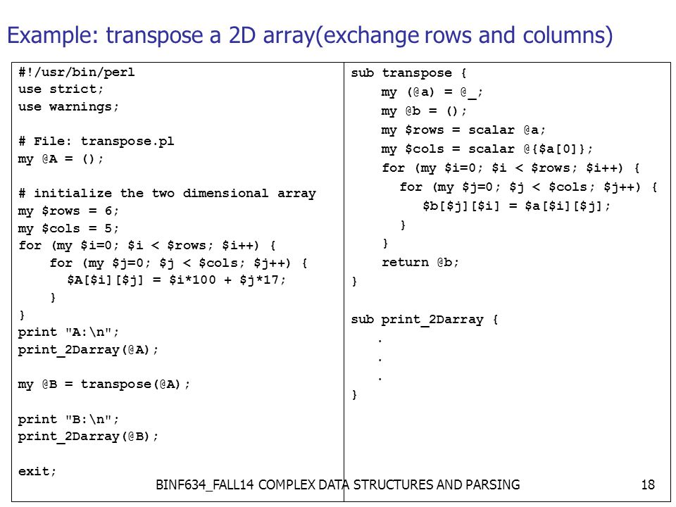 Example: transpose a 2D array(exchange rows and columns) #!/usr/bin/perl use strict; use warnings; # File: transpose.pl my @A = (); # initialize the two dimensional array my $rows = 6; my $cols = 5; for (my $i=0; $i < $rows; $i++) { for (my $j=0; $j < $cols; $j++) { $A[$i][$j] = $i*100 + $j*17; } print A:\n ; print_2Darray(@A); my @B = transpose(@A); print B:\n ; print_2Darray(@B); exit; sub transpose { my (@a) = @_; my @b = (); my $rows = scalar @a; my $cols = scalar @{$a[0]}; for (my $i=0; $i < $rows; $i++) { for (my $j=0; $j < $cols; $j++) { $b[$j][$i] = $a[$i][$j]; } return @b; } sub print_2Darray {.