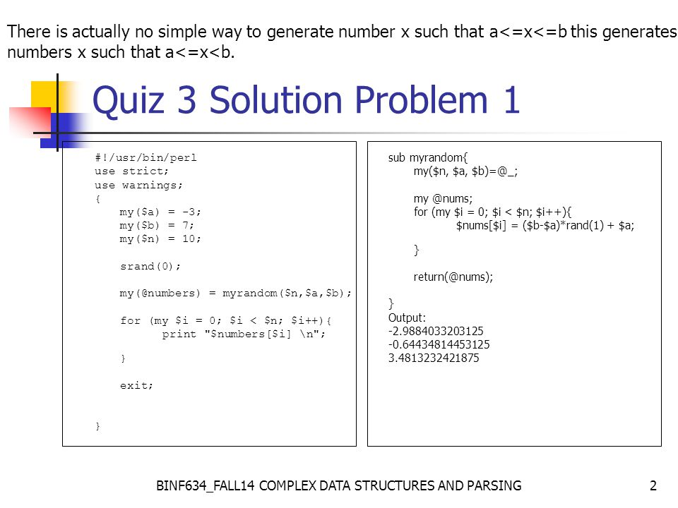 BINF634_FALL14 COMPLEX DATA STRUCTURES AND PARSING2 Quiz 3 Solution Problem 1 #!/usr/bin/perl use strict; use warnings; { my($a) = -3; my($b) = 7; my($n) = 10; srand(0); my(@numbers) = myrandom($n,$a,$b); for (my $i = 0; $i < $n; $i++){ print $numbers[$i] \n ; } exit; } sub myrandom{ my($n, $a, $b)=@_; my @nums; for (my $i = 0; $i < $n; $i++){ $nums[$i] = ($b-$a)*rand(1) + $a; } return(@nums); } Output: -2.9884033203125 -0.64434814453125 3.4813232421875 There is actually no simple way to generate number x such that a<=x<=b this generates numbers x such that a<=x<b.