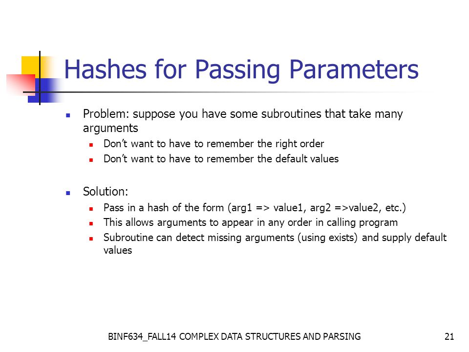 BINF634_FALL14 COMPLEX DATA STRUCTURES AND PARSING21 Hashes for Passing Parameters Problem: suppose you have some subroutines that take many arguments Don't want to have to remember the right order Don't want to have to remember the default values Solution: Pass in a hash of the form (arg1 => value1, arg2 =>value2, etc.) This allows arguments to appear in any order in calling program Subroutine can detect missing arguments (using exists) and supply default values