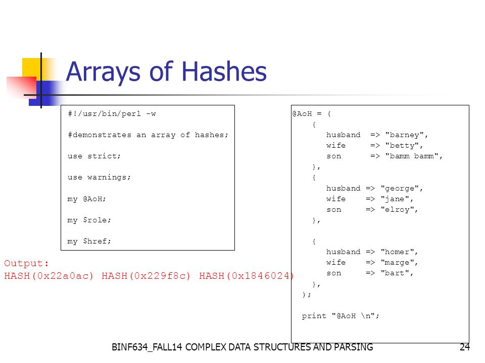 24 Arrays of Hashes #!/usr/bin/perl -w #demonstrates an array of hashes; use strict; use warnings; my @AoH; my $role; my $href; @AoH = ( { husband => barney , wife => betty , son => bamm bamm , }, { husband => george , wife => jane , son => elroy , }, { husband => homer , wife => marge , son => bart , }, ); print @AoH \n ; Output: HASH(0x22a0ac) HASH(0x229f8c) HASH(0x1846024)