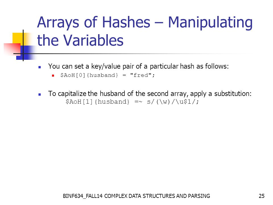 BINF634_FALL14 COMPLEX DATA STRUCTURES AND PARSING25 Arrays of Hashes – Manipulating the Variables You can set a key/value pair of a particular hash as follows: $AoH[0]{husband} = fred ; To capitalize the husband of the second array, apply a substitution: $AoH[1]{husband} =~ s/(\w)/\u$1/;