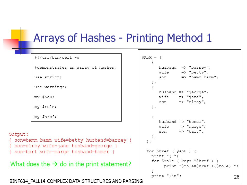 BINF634_FALL14 COMPLEX DATA STRUCTURES AND PARSING 26 Arrays of Hashes - Printing Method 1 #!/usr/bin/perl -w #demonstrates an array of hashes; use strict; use warnings; my @AoH; my $role; my $href; @AoH = ( { husband => barney , wife => betty , son => bamm bamm , }, { husband => george , wife => jane , son => elroy , }, { husband => homer , wife => marge , son => bart , }, ); for $href ( @AoH ) { print { ; for $role ( keys %$href ) { print $role=$href->{$role} ; } print }\n ; } Output: { son=bamm bamm wife=betty husband=barney } { son=elroy wife=jane husband=george } { son=bart wife=marge husband=homer } What does the  do in the print statement