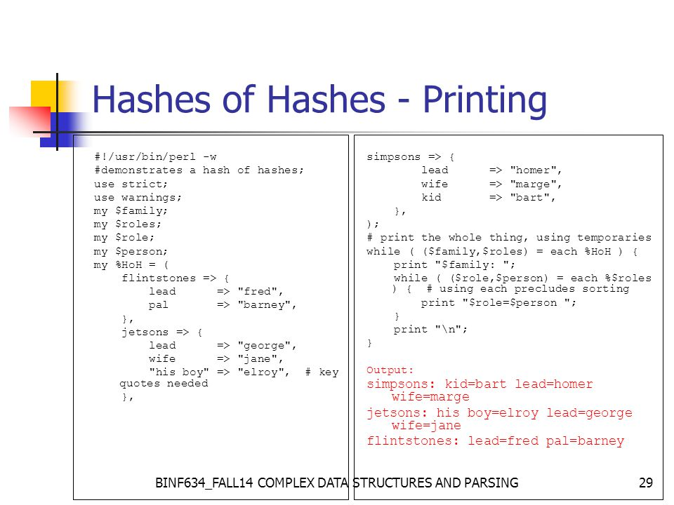 BINF634_FALL14 COMPLEX DATA STRUCTURES AND PARSING29 Hashes of Hashes - Printing #!/usr/bin/perl -w #demonstrates a hash of hashes; use strict; use warnings; my $family; my $roles; my $role; my $person; my %HoH = ( flintstones => { lead => fred , pal => barney , }, jetsons => { lead => george , wife => jane , his boy => elroy , # key quotes needed }, simpsons => { lead => homer , wife => marge , kid => bart , }, ); # print the whole thing, using temporaries while ( ($family,$roles) = each %HoH ) { print $family: ; while ( ($role,$person) = each %$roles ) { # using each precludes sorting print $role=$person ; } print \n ; } Output: simpsons: kid=bart lead=homer wife=marge jetsons: his boy=elroy lead=george wife=jane flintstones: lead=fred pal=barney