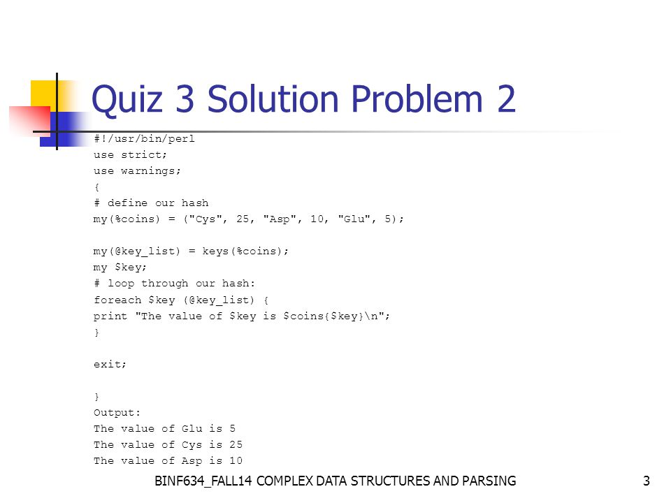 BINF634_FALL14 COMPLEX DATA STRUCTURES AND PARSING3 Quiz 3 Solution Problem 2 #!/usr/bin/perl use strict; use warnings; { # define our hash my(%coins) = ( Cys , 25, Asp , 10, Glu , 5); my(@key_list) = keys(%coins); my $key; # loop through our hash: foreach $key (@key_list) { print The value of $key is $coins{$key}\n ; } exit; } Output: The value of Glu is 5 The value of Cys is 25 The value of Asp is 10