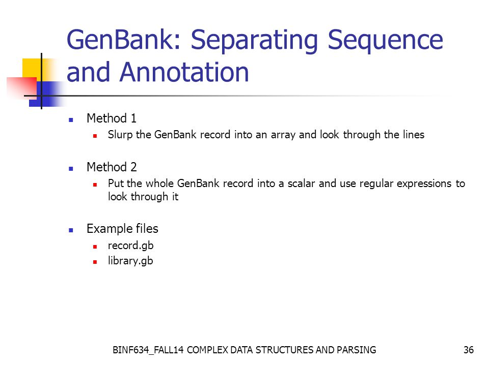 BINF634_FALL14 COMPLEX DATA STRUCTURES AND PARSING36 GenBank: Separating Sequence and Annotation Method 1 Slurp the GenBank record into an array and look through the lines Method 2 Put the whole GenBank record into a scalar and use regular expressions to look through it Example files record.gb library.gb
