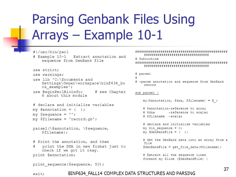 BINF634_FALL14 COMPLEX DATA STRUCTURES AND PARSING 37 Parsing Genbank Files Using Arrays – Example 10-1 #!/usr/bin/perl # Example 10-1 Extract annotation and sequence from GenBank file use strict; use warnings; use lib C:\Documents and Settings\Owner\workspace\binf634_bo ok_examples ; use BeginPerlBioinfo; # see Chapter 6 about this module # declare and initialize variables my @annotation = ( ); my $sequence = ; my $filename = record.gb ; parse1(\@annotation, \$sequence, $filename); # Print the annotation, and then # print the DNA in new format just to check if we got it okay.