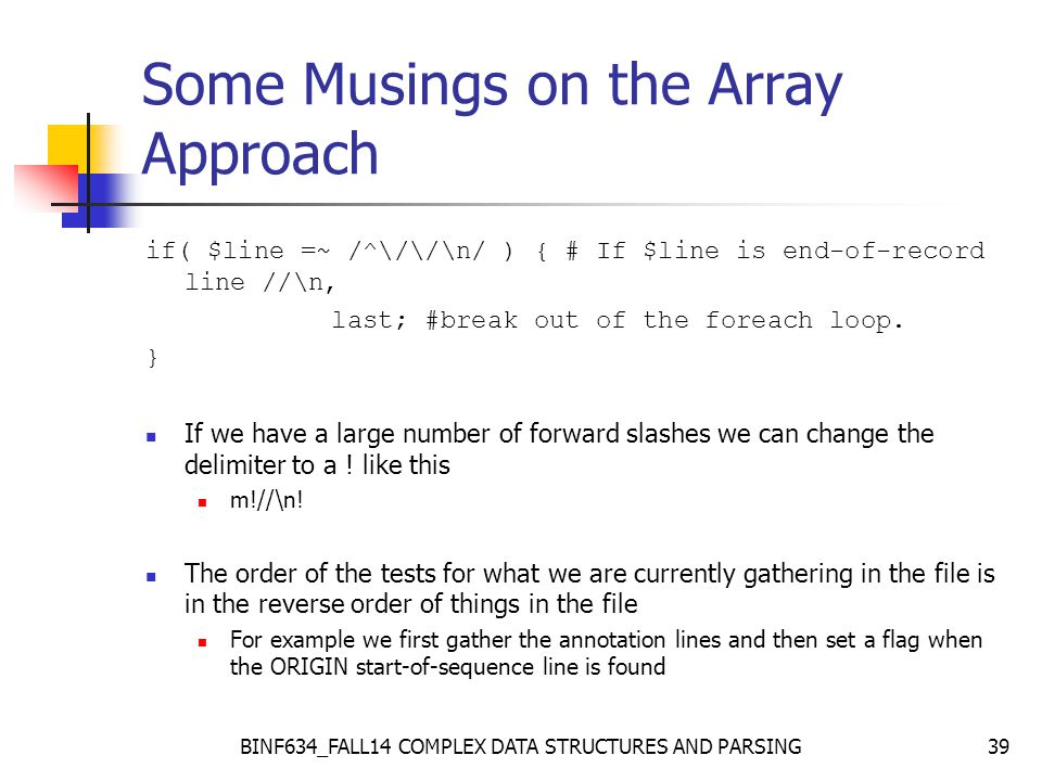 BINF634_FALL14 COMPLEX DATA STRUCTURES AND PARSING39 Some Musings on the Array Approach if( $line =~ /^\/\/\n/ ) { # If $line is end-of-record line //\n, last; #break out of the foreach loop.