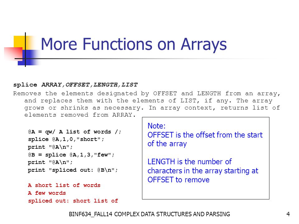 BINF634_FALL14 COMPLEX DATA STRUCTURES AND PARSING15 Two-dimensional arrays There is no need to declare the size of an array, so arrays can be created dynamically: my @A = (); my $rows = 100; my $cols = 100; # create a matrix with 1 s on diagonal for ($i = 0; $i < $rows; $i++) { for ($j = 0; $j < $cols; $j++) { $A[$i][$j] = 0; } $A[$i][$i] = 1; } Array sizes can be changed dynamically: $A[0][200] = 123; # first row now has 201 items # but other rows are unaffected!