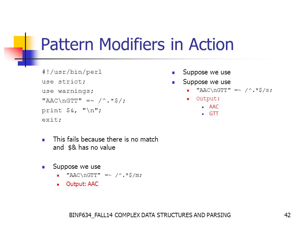 BINF634_FALL14 COMPLEX DATA STRUCTURES AND PARSING42 Pattern Modifiers in Action #!/usr/bin/perl use strict; use warnings; AAC\nGTT =~ /^.*$/; print $&, \n ; exit; This fails because there is no match and $& has no value Suppose we use AAC\nGTT =~ /^.*$/m; Output: AAC Suppose we use AAC\nGTT =~ /^.*$/s; Output: AAC GTT