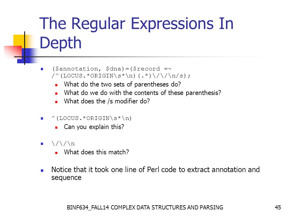 BINF634_FALL14 COMPLEX DATA STRUCTURES AND PARSING45 The Regular Expressions In Depth ($annotation, $dna)=($record =~ /^(LOCUS.*ORIGIN\s*\n)(.*)\/\/\n/s); What do the two sets of parentheses do.
