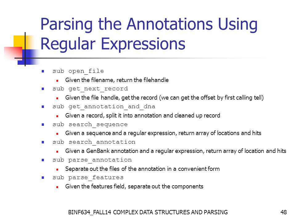 BINF634_FALL14 COMPLEX DATA STRUCTURES AND PARSING48 Parsing the Annotations Using Regular Expressions sub open_file Given the filename, return the filehandle sub get_next_record Given the file handle, get the record (we can get the offset by first calling tell) sub get_annotation_and_dna Given a record, split it into annotation and cleaned up record sub search_sequence Given a sequence and a regular expression, return array of locations and hits sub search_annotation Given a GenBank annotation and a regular expression, return array of location and hits sub parse_annotation Separate out the files of the annotation in a convenient form sub parse_features Given the features field, separate out the components
