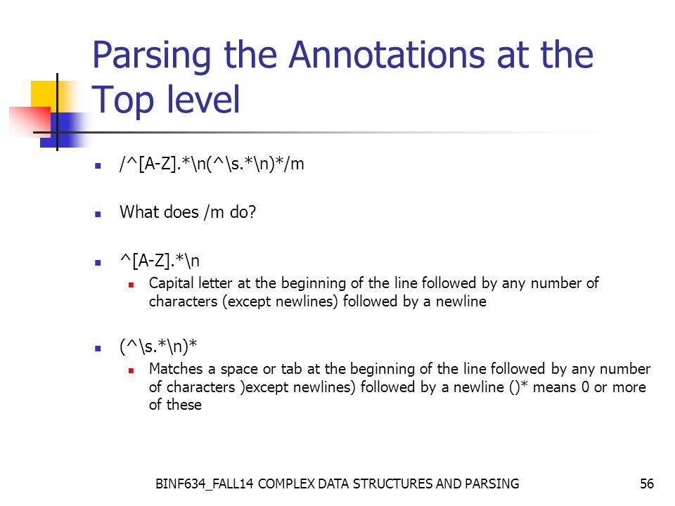 BINF634_FALL14 COMPLEX DATA STRUCTURES AND PARSING56 Parsing the Annotations at the Top level /^[A-Z].*\n(^\s.*\n)*/m What does /m do.