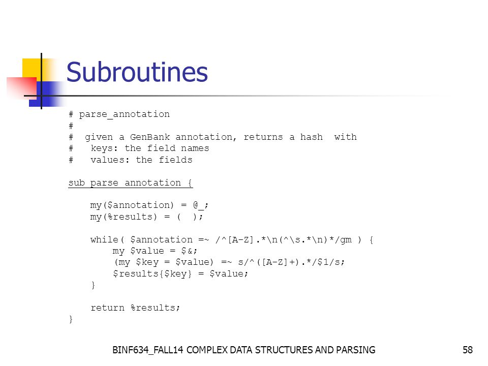 BINF634_FALL14 COMPLEX DATA STRUCTURES AND PARSING58 Subroutines # parse_annotation # # given a GenBank annotation, returns a hash with # keys: the field names # values: the fields sub parse_annotation { my($annotation) = @_; my(%results) = ( ); while( $annotation =~ /^[A-Z].*\n(^\s.*\n)*/gm ) { my $value = $&; (my $key = $value) =~ s/^([A-Z]+).*/$1/s; $results{$key} = $value; } return %results; }