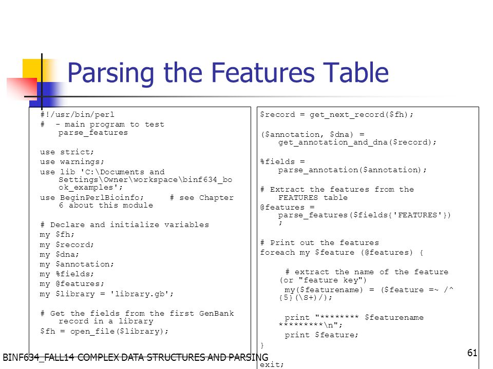 BINF634_FALL14 COMPLEX DATA STRUCTURES AND PARSING 61 Parsing the Features Table #!/usr/bin/perl # - main program to test parse_features use strict; use warnings; use lib C:\Documents and Settings\Owner\workspace\binf634_bo ok_examples ; use BeginPerlBioinfo; # see Chapter 6 about this module # Declare and initialize variables my $fh; my $record; my $dna; my $annotation; my %fields; my @features; my $library = library.gb ; # Get the fields from the first GenBank record in a library $fh = open_file($library); $record = get_next_record($fh); ($annotation, $dna) = get_annotation_and_dna($record); %fields = parse_annotation($annotation); # Extract the features from the FEATURES table @features = parse_features($fields{ FEATURES }) ; # Print out the features foreach my $feature (@features) { # extract the name of the feature (or feature key ) my($featurename) = ($feature =~ /^ {5}(\S+)/); print ******** $featurename *********\n ; print $feature; } exit;