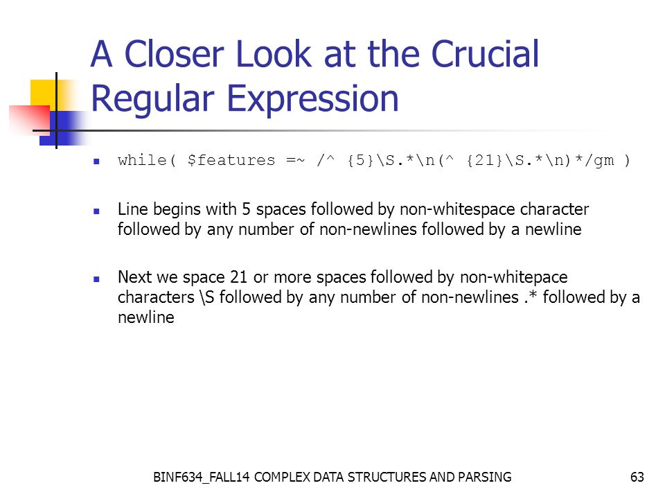 BINF634_FALL14 COMPLEX DATA STRUCTURES AND PARSING63 A Closer Look at the Crucial Regular Expression while( $features =~ /^ {5}\S.*\n(^ {21}\S.*\n)*/gm ) Line begins with 5 spaces followed by non-whitespace character followed by any number of non-newlines followed by a newline Next we space 21 or more spaces followed by non-whitepace characters \S followed by any number of non-newlines.* followed by a newline