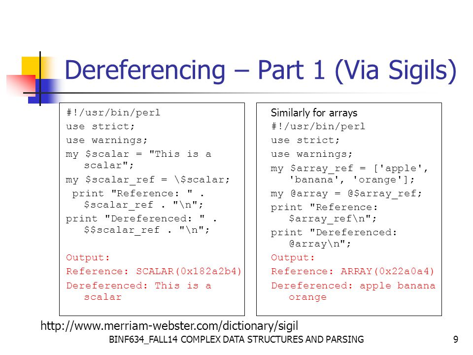 BINF634_FALL14 COMPLEX DATA STRUCTURES AND PARSING9 Dereferencing – Part 1 (Via Sigils) #!/usr/bin/perl use strict; use warnings; my $scalar = This is a scalar ; my $scalar_ref = \$scalar; print Reference: .