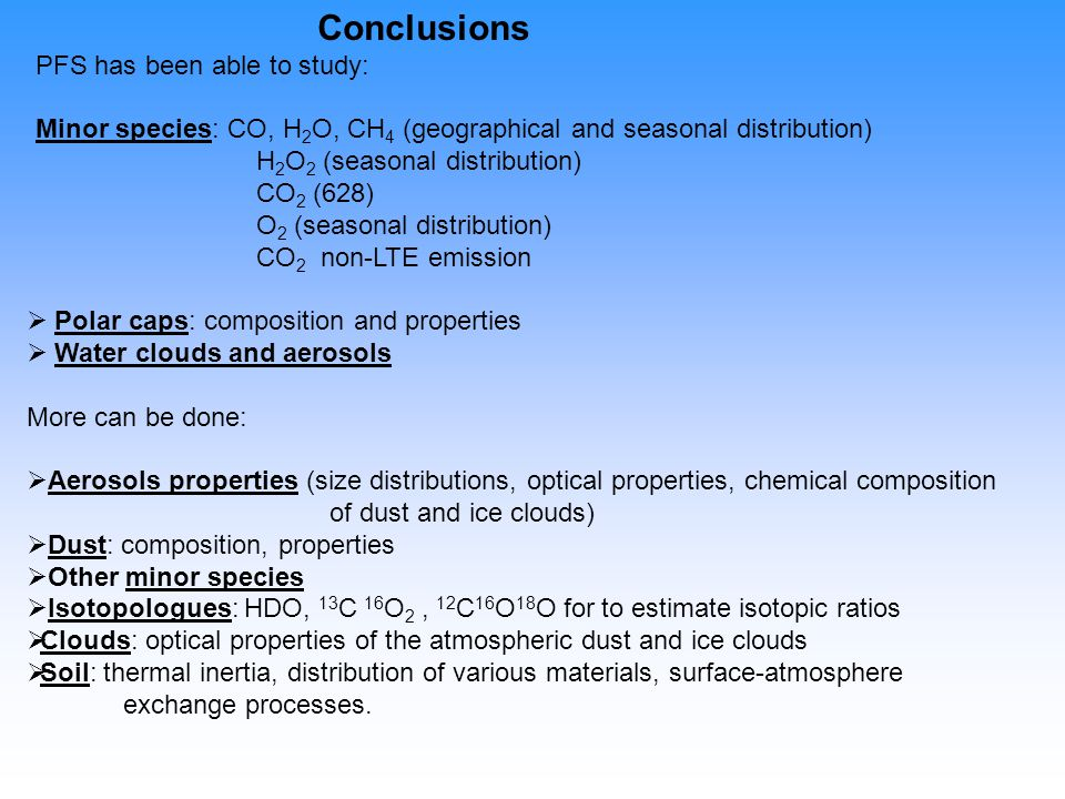 Conclusions PFS has been able to study: Minor species: CO, H 2 O, CH 4 (geographical and seasonal distribution) H 2 O 2 (seasonal distribution) CO 2 (628) O 2 (seasonal distribution) CO 2 non-LTE emission   Polar caps: composition and properties   Water clouds and aerosols More can be done:   Aerosols properties (size distributions, optical properties, chemical composition of dust and ice clouds)   Dust: composition, properties   Other minor species   Isotopologues: HDO, 13 C 16 O 2, 12 C 16 O 18 O for to estimate isotopic ratios   Clouds: optical properties of the atmospheric dust and ice clouds   Soil: thermal inertia, distribution of various materials, surface-atmosphere exchange processes.