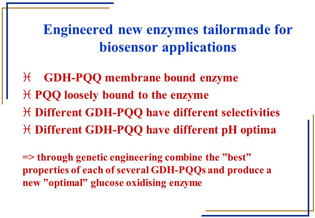 Engineered new enzymes tailormade for biosensor applications i GDH-PQQ membrane bound enzyme i PQQ loosely bound to the enzyme i Different GDH-PQQ hav