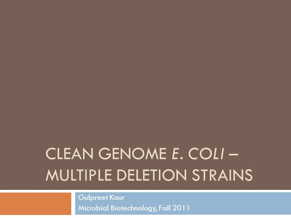 CLEAN GENOME E. COLI – MULTIPLE DELETION STRAINS Gulpreet Kaur Microbial Biotechnology, Fall 2011