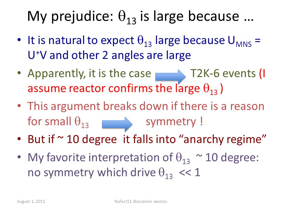 My prejudice:  13 is large because … It is natural to expect  13 large because U MNS = U + V and other 2 angles are large Apparently, it is the case T2K-6 events (I assume reactor confirms the large  13 ) This argument breaks down if there is a reason for small  13 symmetry .