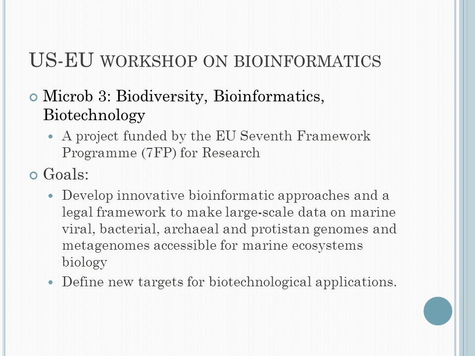 US-EU WORKSHOP ON BIOINFORMATICS Microb 3: Biodiversity, Bioinformatics, Biotechnology A project funded by the EU Seventh Framework Programme (7FP) for Research Goals: Develop innovative bioinformatic approaches and a legal framework to make large-scale data on marine viral, bacterial, archaeal and protistan genomes and metagenomes accessible for marine ecosystems biology Define new targets for biotechnological applications.