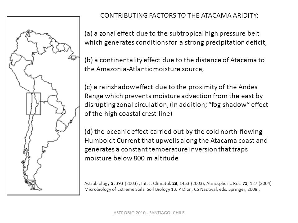 CONTRIBUTING FACTORS TO THE ATACAMA ARIDITY: (a) a zonal effect due to the subtropical high pressure belt which generates conditions for a strong precipitation deficit, (b) a continentality effect due to the distance of Atacama to the Amazonia-Atlantic moisture source, (c) a rainshadow effect due to the proximity of the Andes Range which prevents moisture advection from the east by disrupting zonal circulation, (in addition; fog shadow effect of the high coastal crest-line) (d) the oceanic effect carried out by the cold north-flowing Humboldt Current that upwells along the Atacama coast and generates a constant temperature inversion that traps moisture below 800 m altitude Astrobiology 3, 393 (2003), Int.