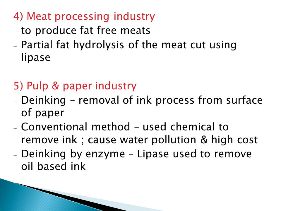 4) Meat processing industry - to produce fat free meats - Partial fat hydrolysis of the meat cut using lipase 5) Pulp & paper industry - Deinking – removal of ink process from surface of paper - Conventional method – used chemical to remove ink ; cause water pollution & high cost - Deinking by enzyme – Lipase used to remove oil based ink