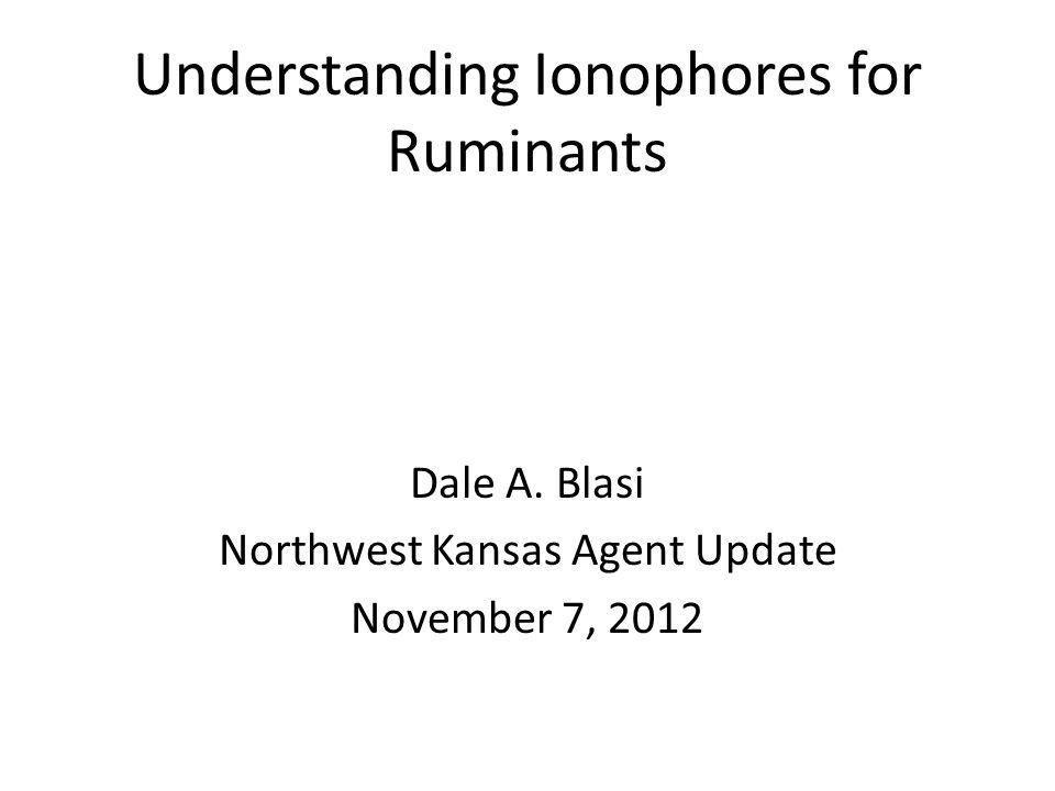 Understanding Ionophores for Ruminants Dale A. Blasi Northwest Kansas Agent Update November 7, 2012