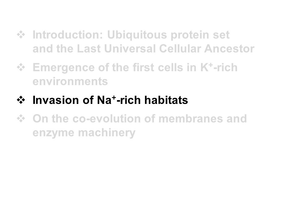  Introduction: Ubiquitous protein set and the Last Universal Cellular Ancestor  Emergence of the first cells in K + -rich environments  Invasion of