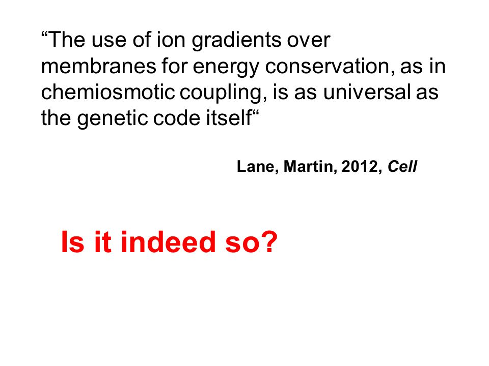 """""""The use of ion gradients over membranes for energy conservation, as in chemiosmotic coupling, is as universal as the genetic code itself"""" Lane, Marti"""