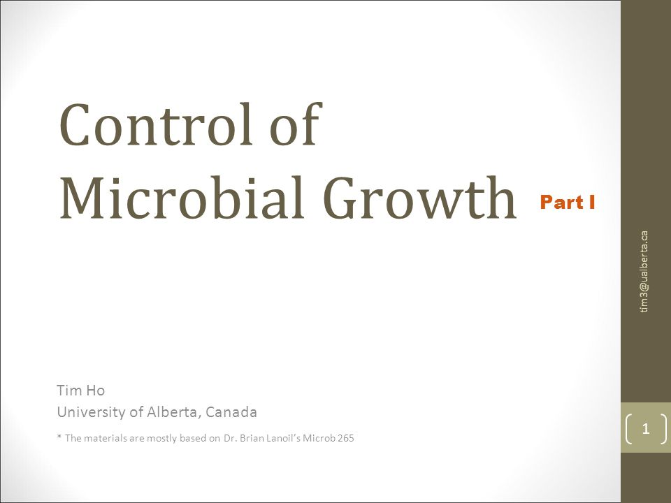 Control of Microbial Growth Tim Ho University of Alberta, Canada * The materials are mostly based on Dr. Brian Lanoil's Microb 265 tim3@ualberta.ca 1