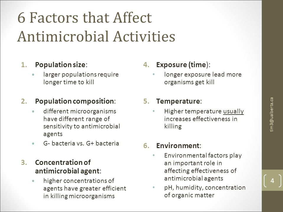 6 Factors that Affect Antimicrobial Activities 1.Population size: larger populations require longer time to kill 2.Population composition: different microorganisms have different range of sensitivity to antimicrobial agents G- bacteria vs.