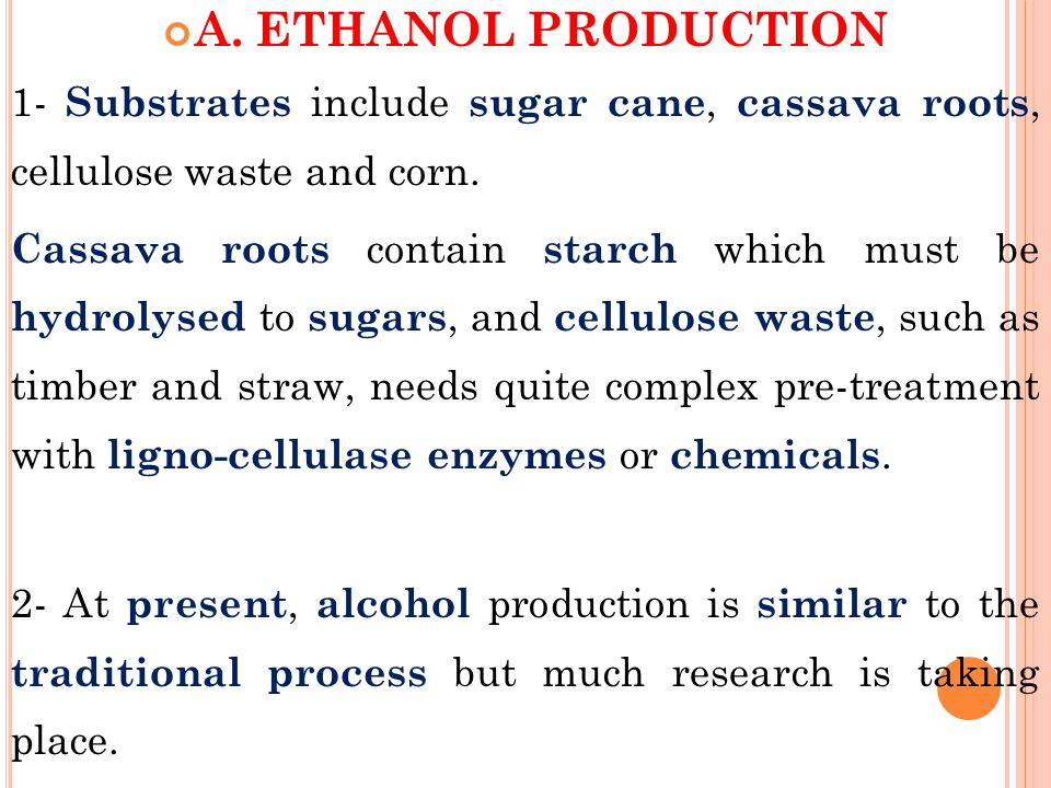 A. ETHANOL PRODUCTION 1- Substrates include sugar cane, cassava roots, cellulose waste and corn.