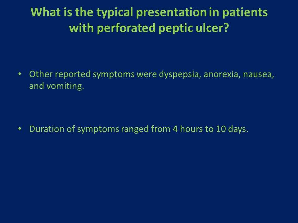 What is the typical presentation in patients with perforated peptic ulcer? Other reported symptoms were dyspepsia, anorexia, nausea, and vomiting. Dur