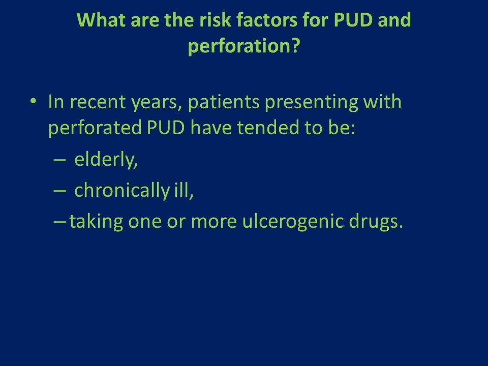 What are the risk factors for PUD and perforation? In recent years, patients presenting with perforated PUD have tended to be: – elderly, – chronicall