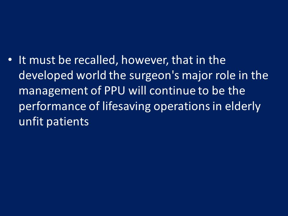It must be recalled, however, that in the developed world the surgeon's major role in the management of PPU will continue to be the performance of lif